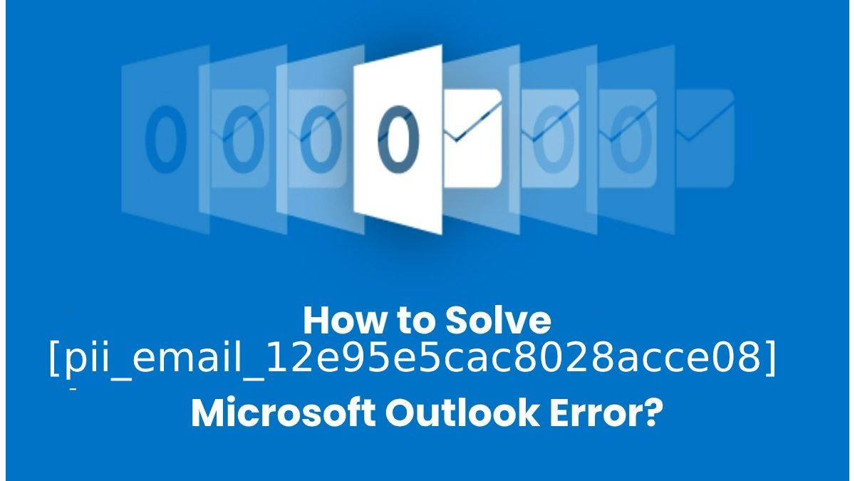 How to Solve Microsoft Outlook Error [pii_email_12e95e5cac8028acce08]