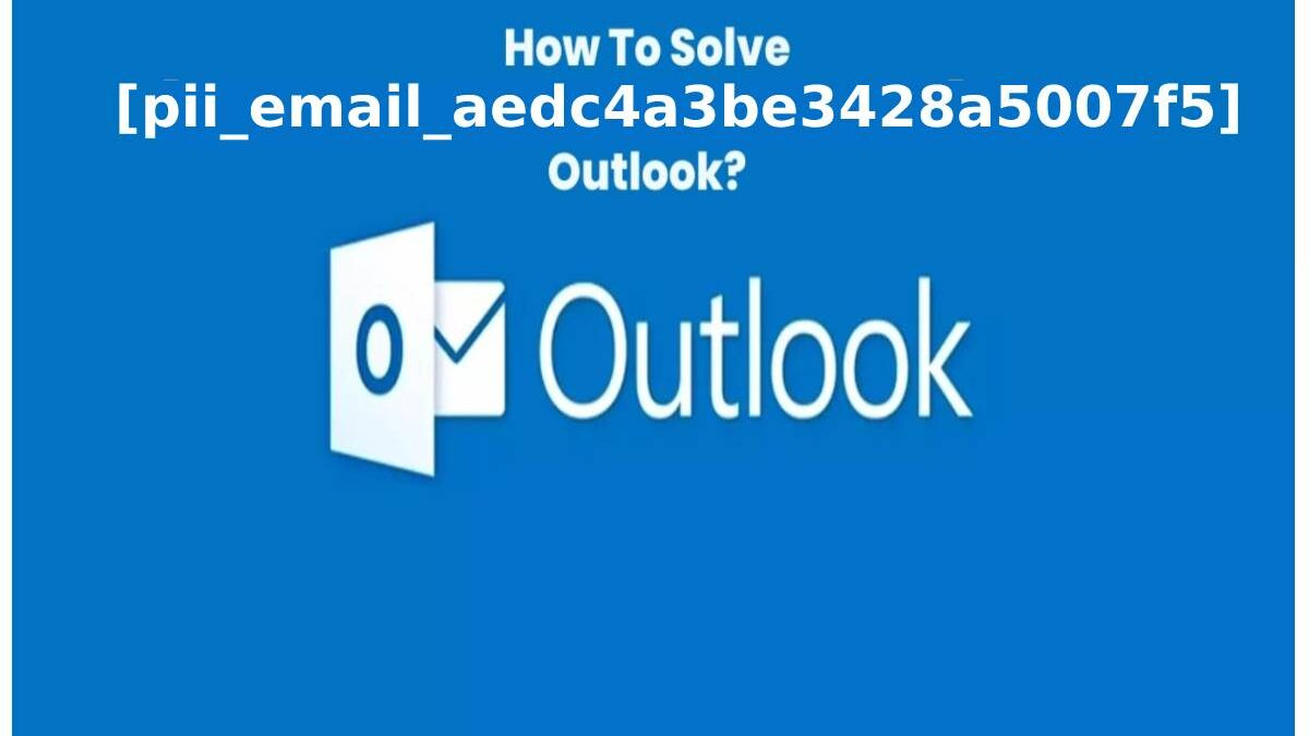 How to Solve [pii_email_aedc4a3be3428a5007f5] Microsoft Outlook Error?